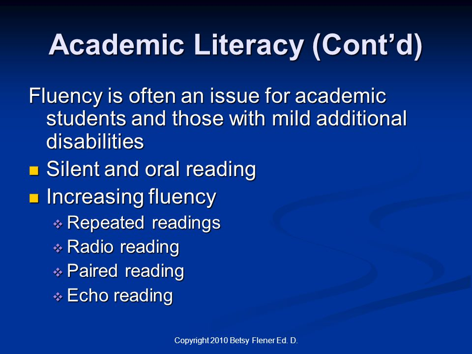 Copyright 2010 Betsy Flener Ed. D. Academic Literacy (Cont'd) Fluency is often an issue for academic students and those with mild additional disabilit