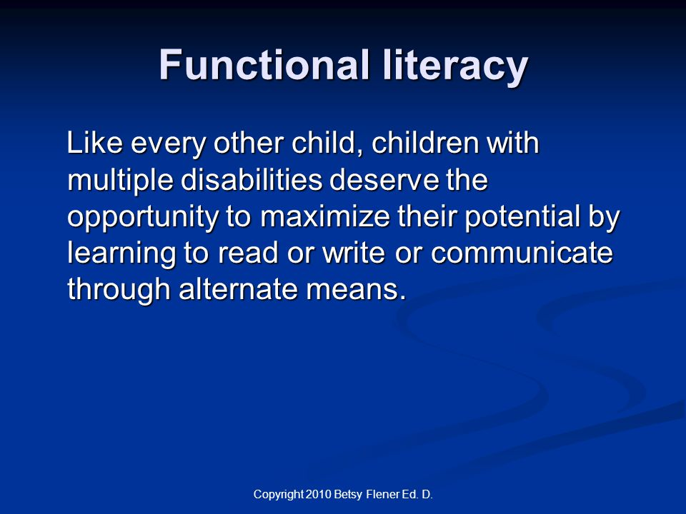 Copyright 2010 Betsy Flener Ed. D. Functional literacy Like every other child, children with multiple disabilities deserve the opportunity to maximize