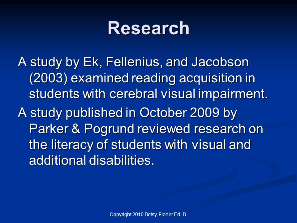Copyright 2010 Betsy Flener Ed. D. Research A study by Ek, Fellenius, and Jacobson (2003) examined reading acquisition in students with cerebral visua