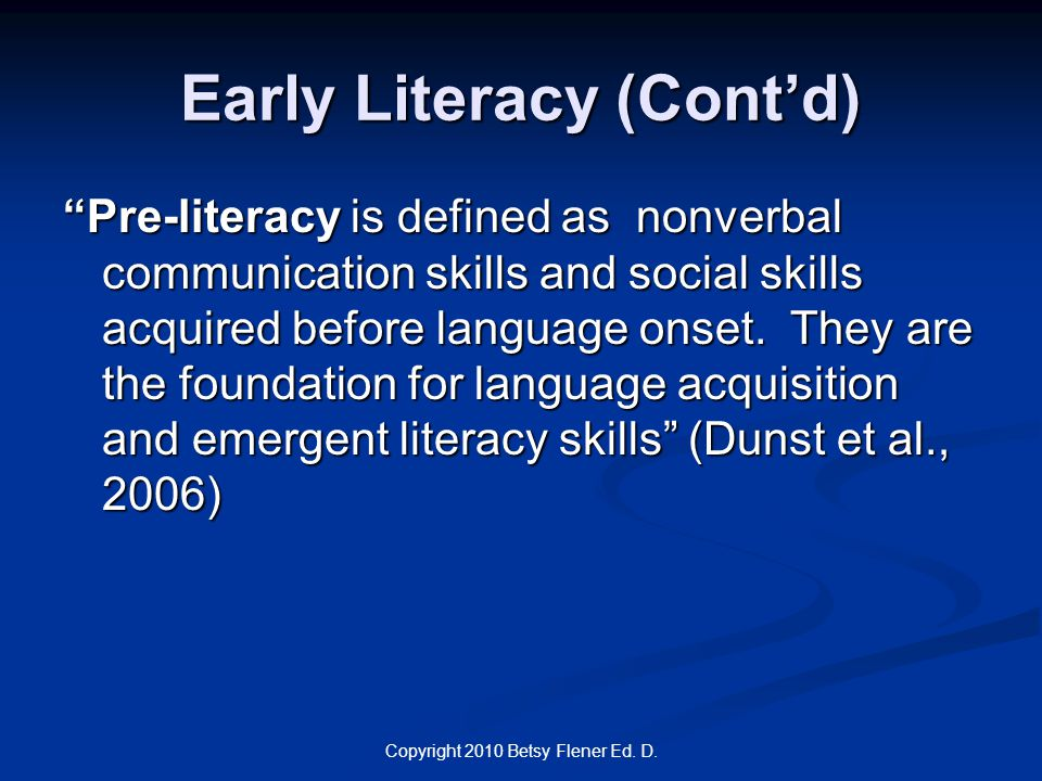 "Copyright 2010 Betsy Flener Ed. D. Early Literacy (Cont'd) ""Pre-literacy is defined as nonverbal communication skills and social skills acquired befor"