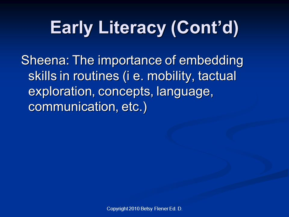 Copyright 2010 Betsy Flener Ed. D. Early Literacy (Cont'd) Sheena: The importance of embedding skills in routines (i e. mobility, tactual exploration,