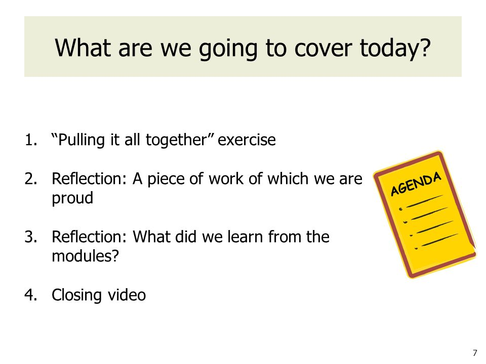 7 1. Pulling it all together exercise 2.Reflection: A piece of work of which we are proud 3.Reflection: What did we learn from the modules.