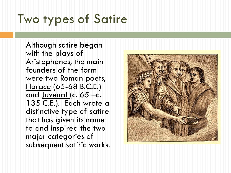 Two types of Satire Although satire began with the plays of Aristophanes, the main founders of the form were two Roman poets, Horace (65-68 B.C.E.) and Juvenal (c.