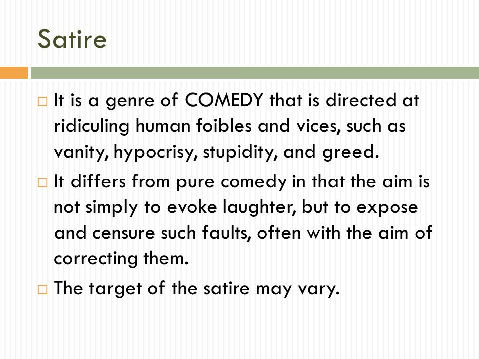 Satire  It is a genre of COMEDY that is directed at ridiculing human foibles and vices, such as vanity, hypocrisy, stupidity, and greed.