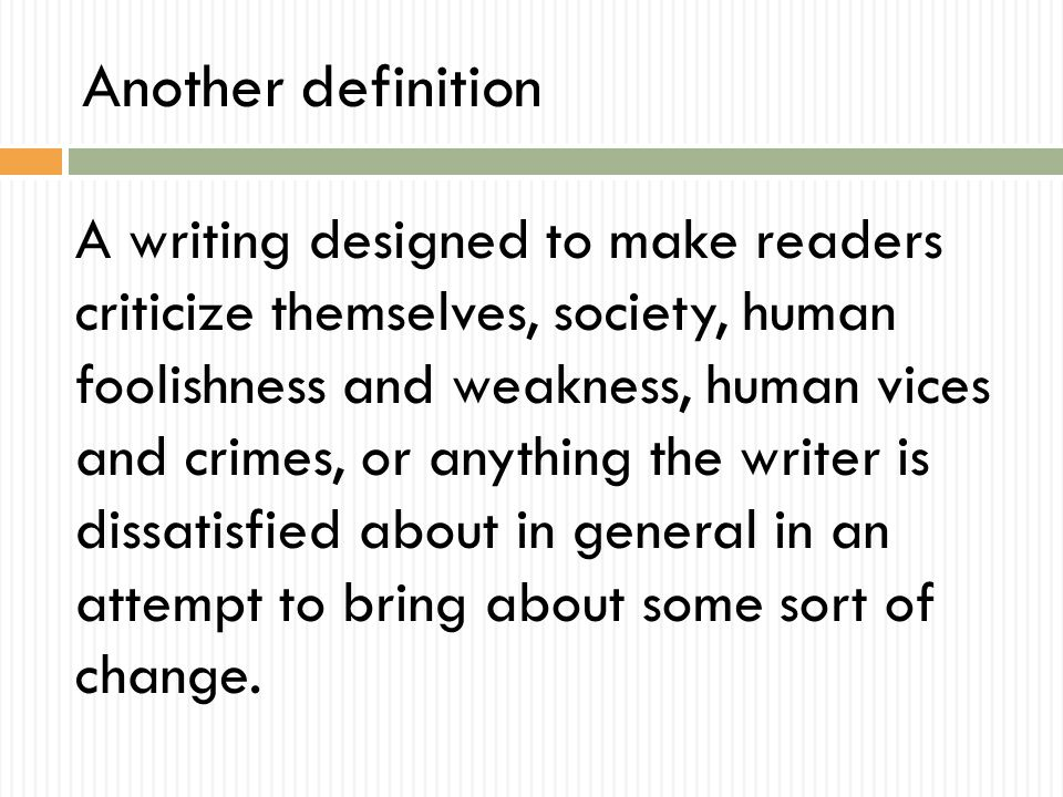 Another definition A writing designed to make readers criticize themselves, society, human foolishness and weakness, human vices and crimes, or anything the writer is dissatisfied about in general in an attempt to bring about some sort of change.