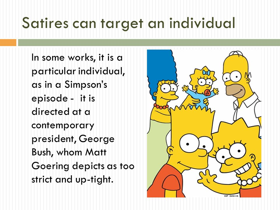 Satires can target an individual In some works, it is a particular individual, as in a Simpson's episode - it is directed at a contemporary president, George Bush, whom Matt Goering depicts as too strict and up-tight.