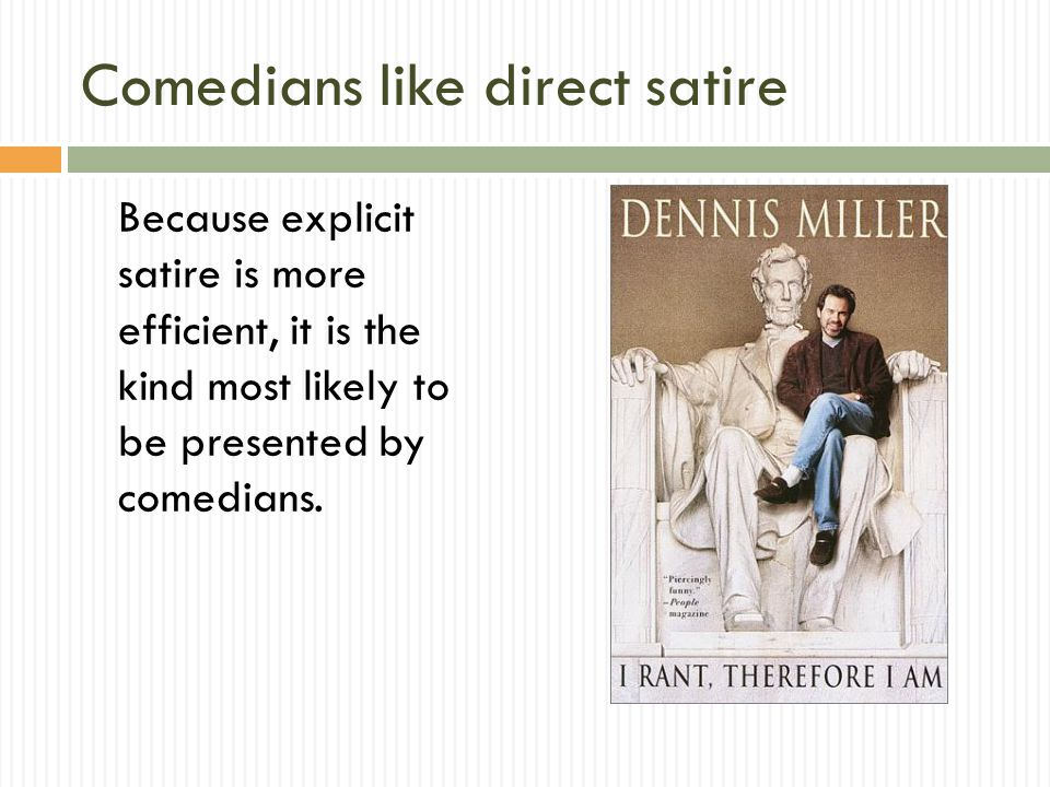 Comedians like direct satire Because explicit satire is more efficient, it is the kind most likely to be presented by comedians.