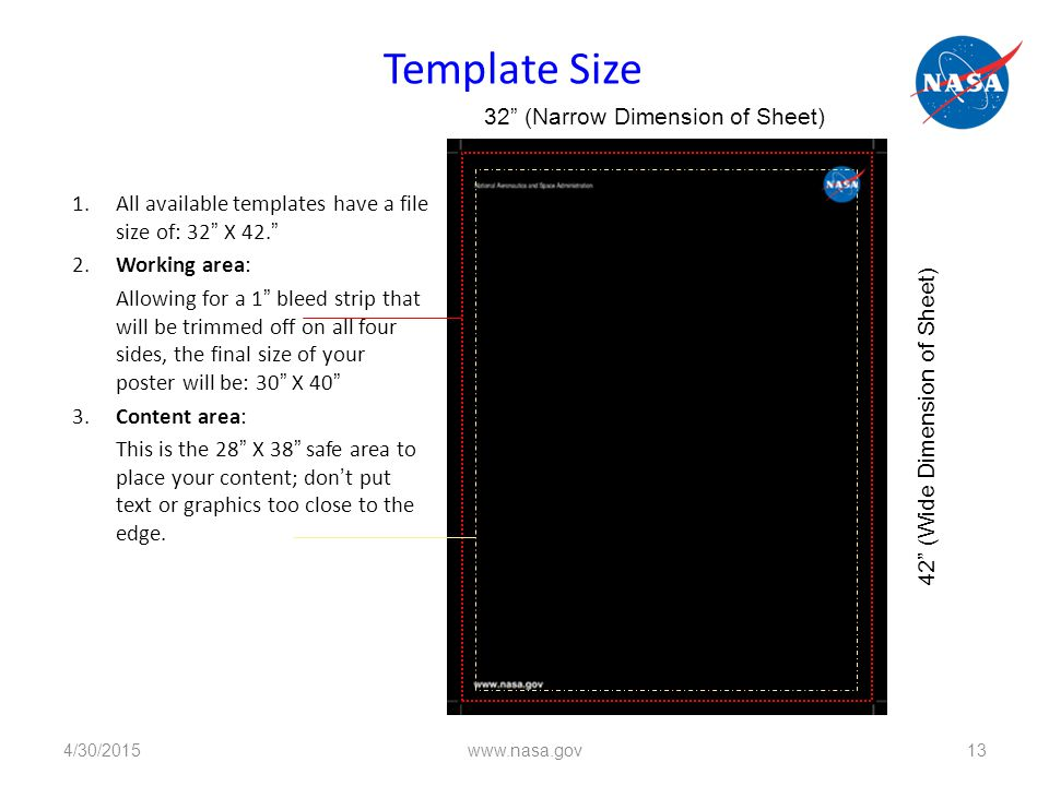 Template Size 1.All available templates have a file size of: 32 X 42. 2.Working area: Allowing for a 1 bleed strip that will be trimmed off on all four sides, the final size of your poster will be: 30 X 40 3.Content area: This is the 28 X 38 safe area to place your content; don't put text or graphics too close to the edge.