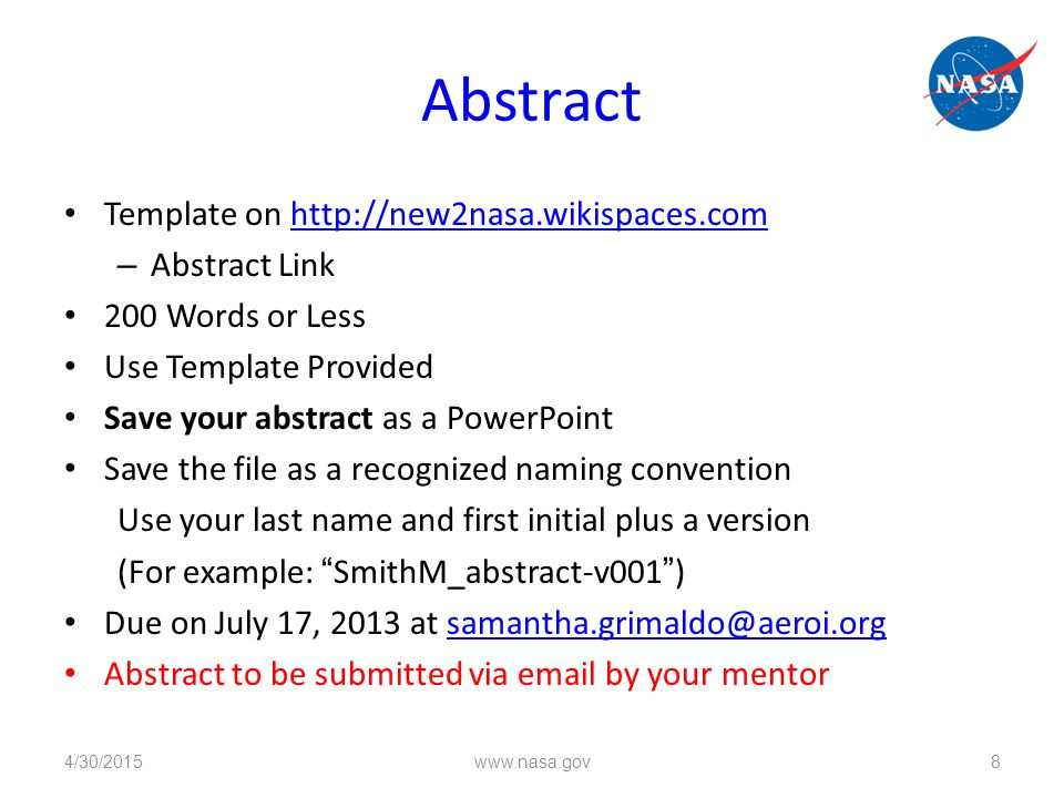 Abstract Template on http://new2nasa.wikispaces.comhttp://new2nasa.wikispaces.com – Abstract Link 200 Words or Less Use Template Provided Save your abstract as a PowerPoint Save the file as a recognized naming convention Use your last name and first initial plus a version (For example: SmithM_abstract-v001 ) Due on July 17, 2013 at samantha.grimaldo@aeroi.orgsamantha.grimaldo@aeroi.org Abstract to be submitted via email by your mentor 4/30/2015 www.nasa.gov 8