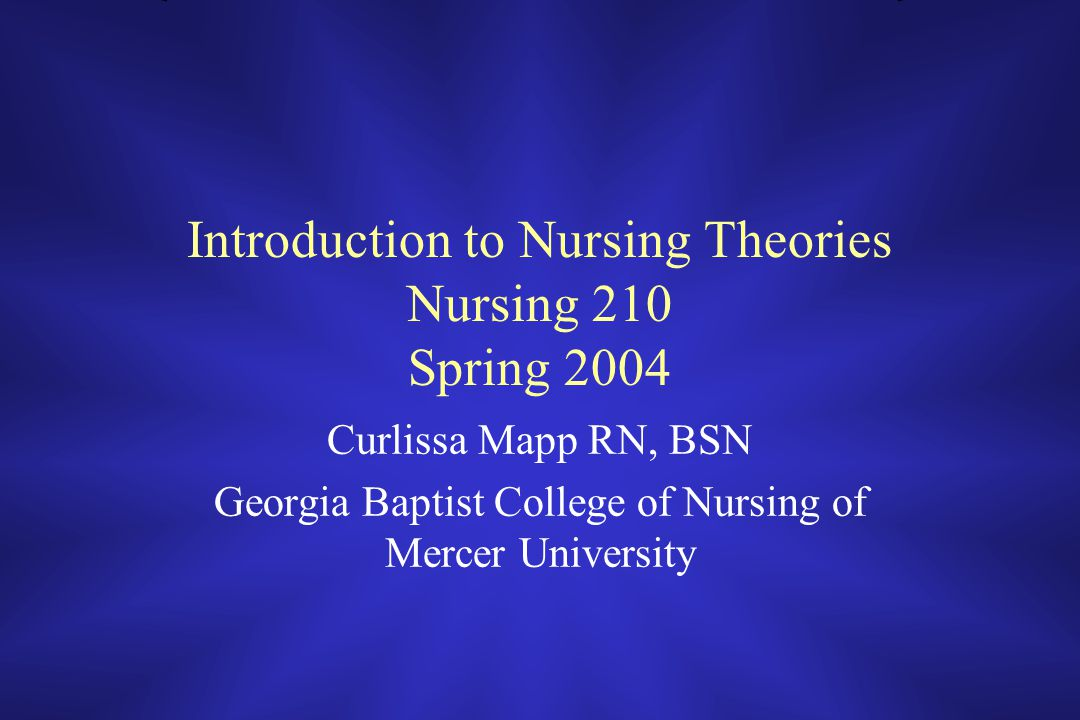 Introduction to Nursing Theories Nursing 210 Spring 2004 Curlissa Mapp RN, BSN Georgia Baptist College of Nursing of Mercer University