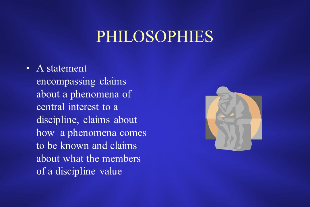 PHILOSOPHIES A statement encompassing claims about a phenomena of central interest to a discipline, claims about how a phenomena comes to be known and claims about what the members of a discipline value