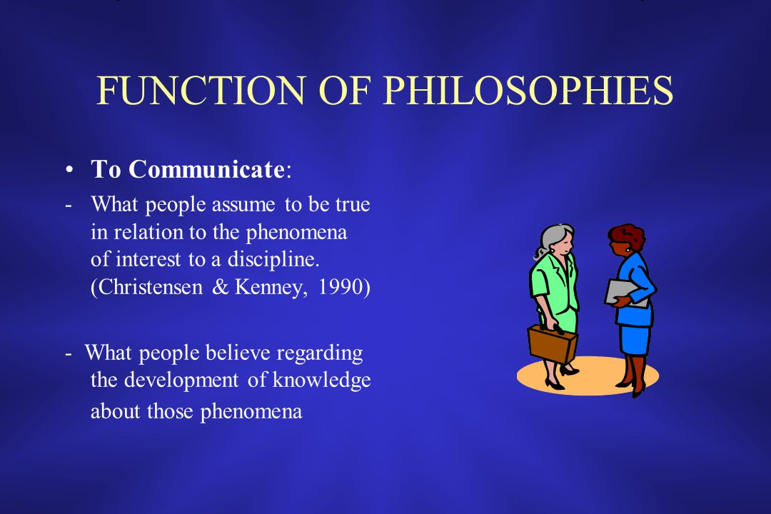 FUNCTION OF PHILOSOPHIES To Communicate: -What people assume to be true in relation to the phenomena of interest to a discipline.