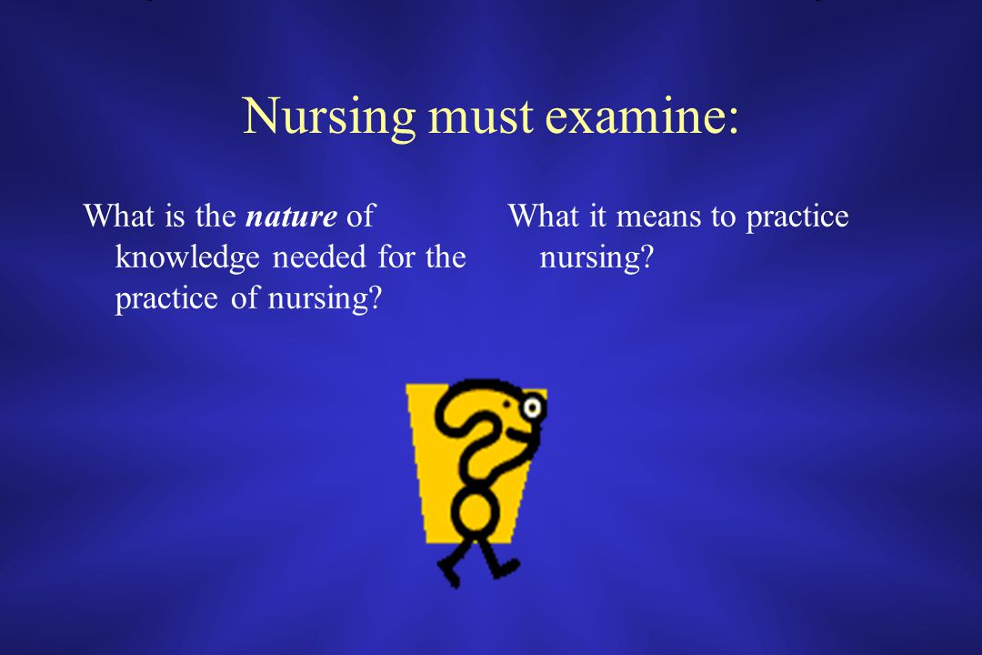 Nursing must examine: What is the nature of knowledge needed for the practice of nursing.