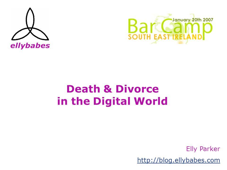 Death & Divorce in the Digital World Elly Parker http://blog.ellybabes.com