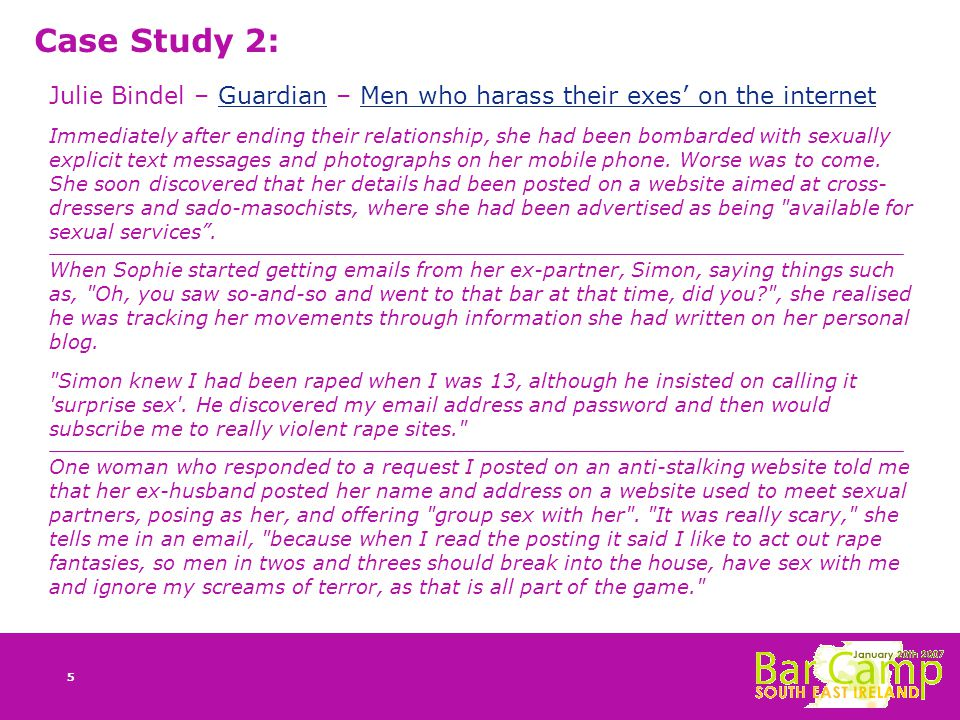 5 Case Study 2: Julie Bindel – Guardian – Men who harass their exes' on the internetGuardianMen who harass their exes' on the internet Immediately after ending their relationship, she had been bombarded with sexually explicit text messages and photographs on her mobile phone.