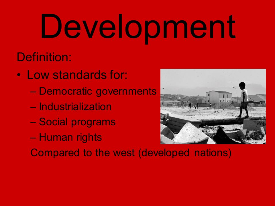 Development Definition: Low standards for: –Democratic governments –Industrialization –Social programs –Human rights Compared to the west (developed nations)