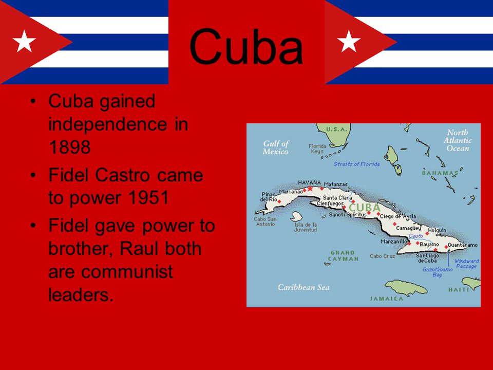 Cuba Cuba gained independence in 1898 Fidel Castro came to power 1951 Fidel gave power to brother, Raul both are communist leaders.