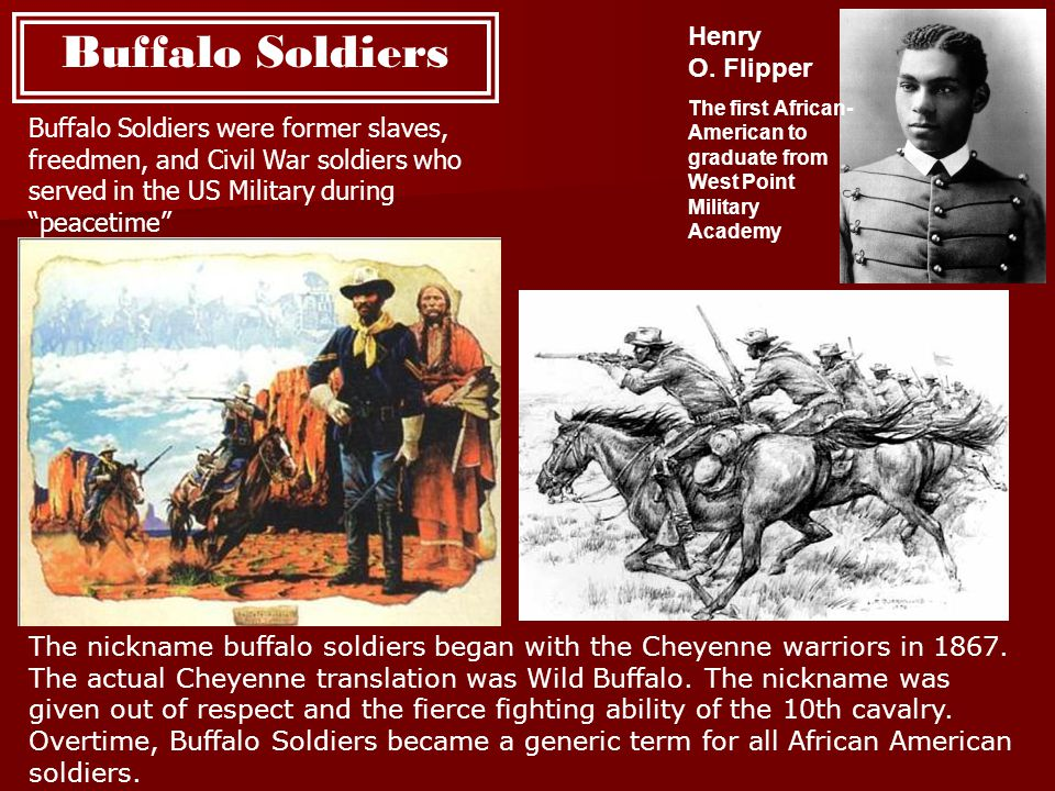 Buffalo Soldiers Henry O. Flipper The first African- American to graduate from West Point Military Academy Buffalo Soldiers were former slaves, freedm