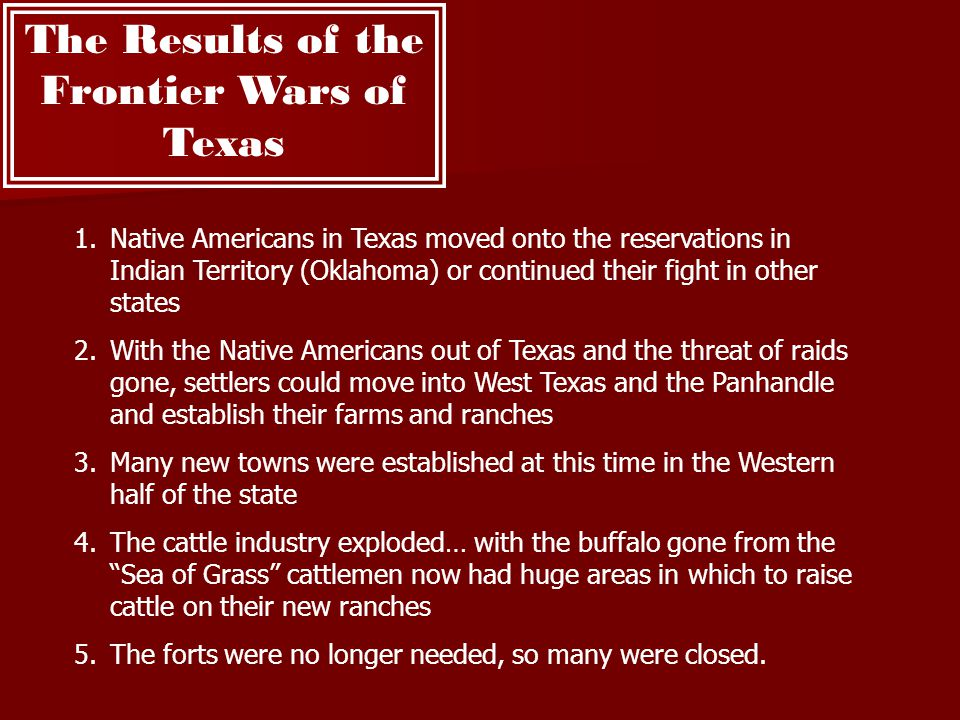 The Results of the Frontier Wars of Texas 1.Native Americans in Texas moved onto the reservations in Indian Territory (Oklahoma) or continued their fi