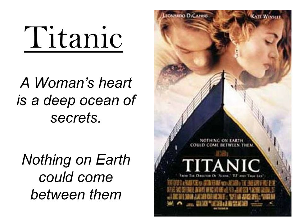 Titanic A Woman's heart is a deep ocean of secrets. Nothing on Earth could come between them