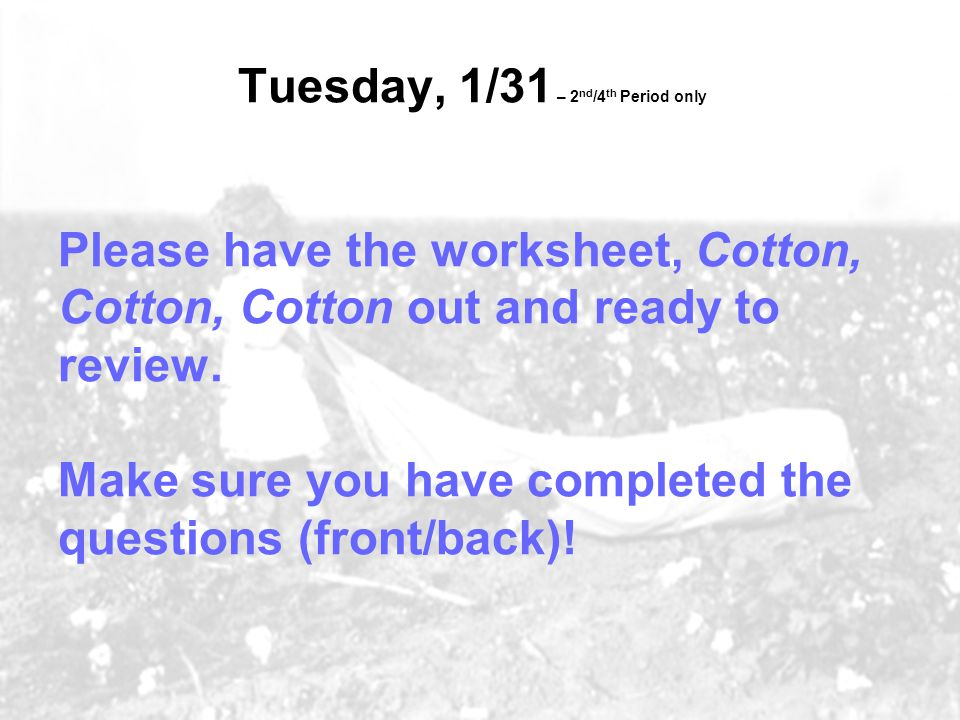 Tuesday, 1/31 – 2 nd /4 th Period only Please have the worksheet, Cotton, Cotton, Cotton out and ready to review.