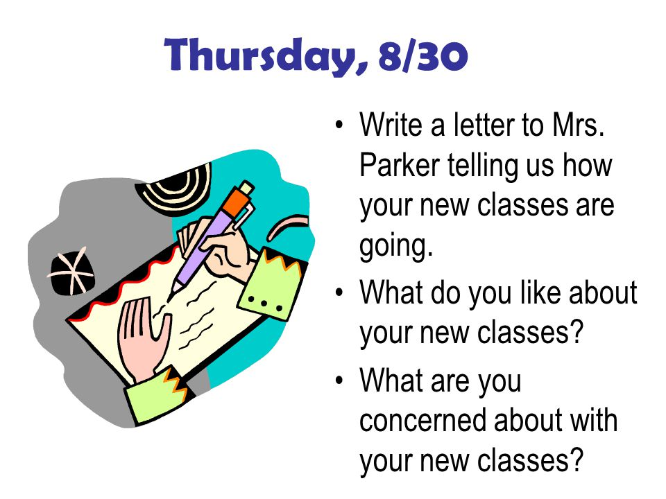 Thursday, 8/30 Write a letter to Mrs. Parker telling us how your new classes are going.