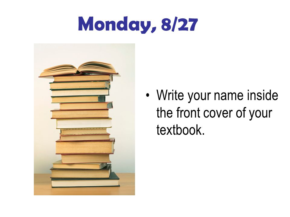 Monday, 8/27 Write your name inside the front cover of your textbook.