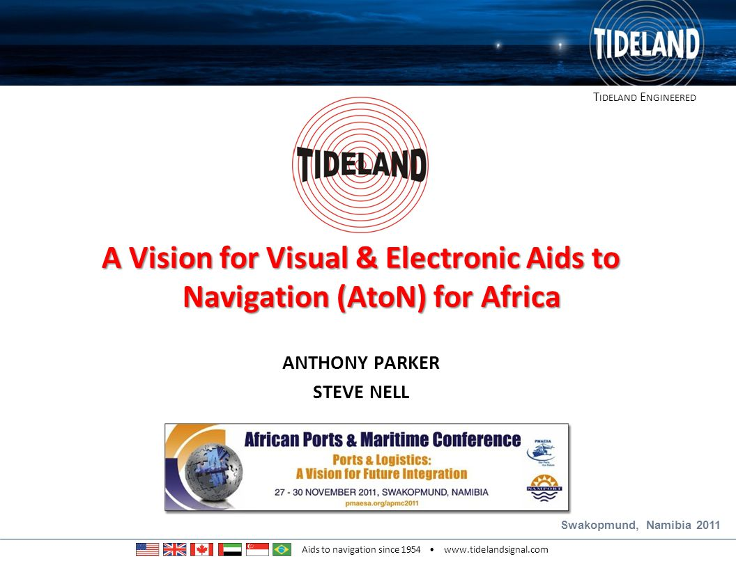 T IDELAND E NGINEERED Aids to navigation since 1954 www.tidelandsignal.com Conclusions Visual AtoN retain a primary role for navigation in confined waters Visual AtoN have a secondary role in open sea navigation and selected coastal navigation Advances in technology support a user-focused approach: Buoy diameter and Focal Plane Height are no longer relevant DTV and A/MER should be used to specify AtoN Proposals in this presentation are generalised and subjective.