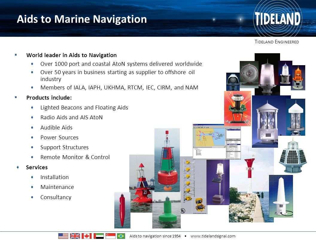 T IDELAND E NGINEERED Aids to navigation since 1954 www.tidelandsignal.com Key Words/Phrases III Coastal Waters The Approaches to confined waters Fairway Buoys Channel Entrance Buoys Harbour Entrance Lateral Marks Within Ports and Harbours Channel Buoys Harbour Entrance Lateral Marks Points of Navigational significance Other AtoN requirements
