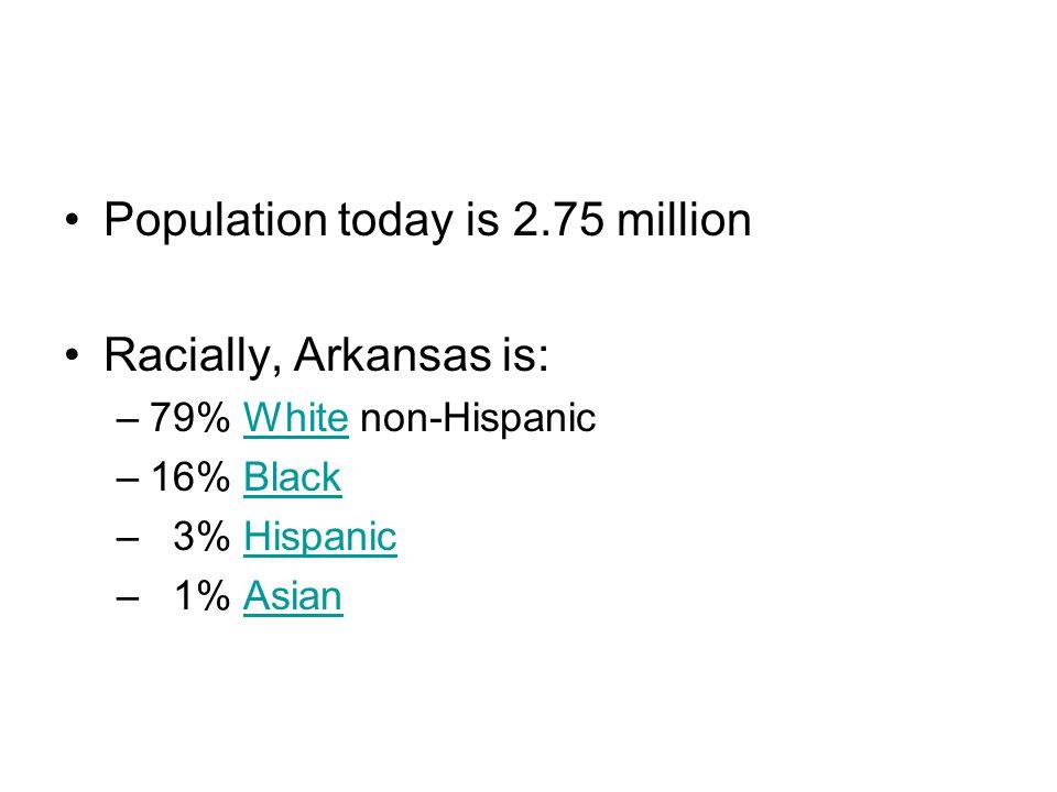 Population today is 2.75 million Racially, Arkansas is: –79% White non-HispanicWhite –16% BlackBlack – 3% HispanicHispanic – 1% AsianAsian