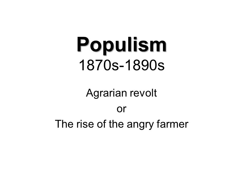 Populism Populism 1870s-1890s Agrarian revolt or The rise of the angry farmer