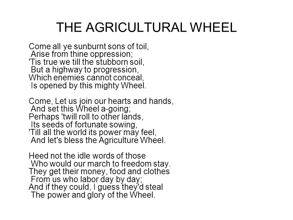 THE AGRICULTURAL WHEEL Come all ye sunburnt sons of toil, Arise from thine oppression; Tis true we till the stubborn soil, But a highway to progression, Which enemies cannot conceal, Is opened by this mighty Wheel.