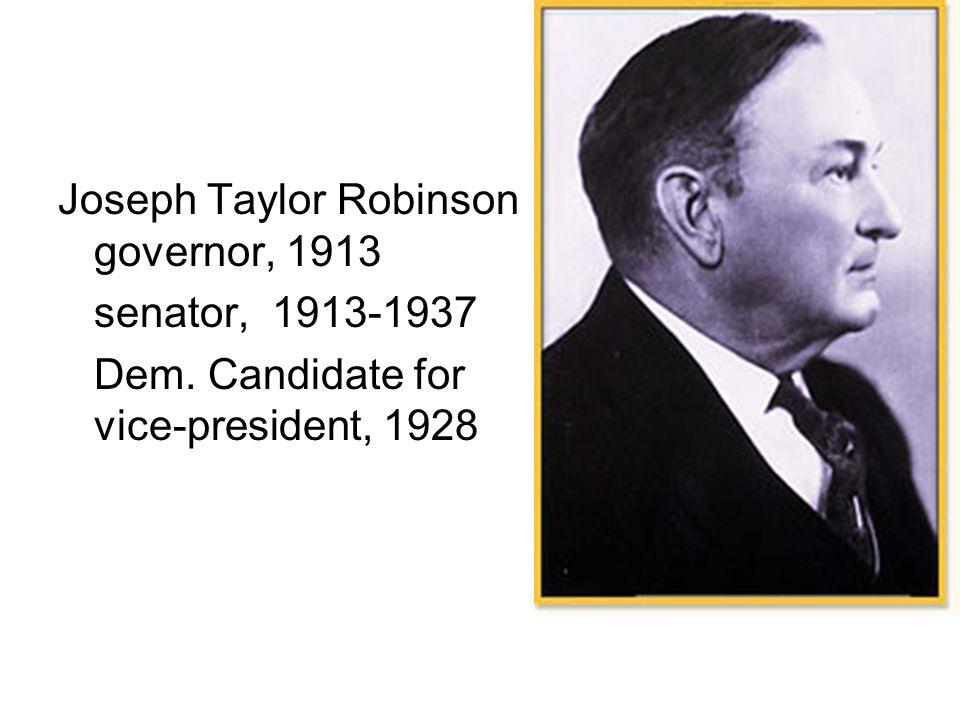 Joseph Taylor Robinson governor, 1913 senator, 1913-1937 Dem. Candidate for vice-president, 1928