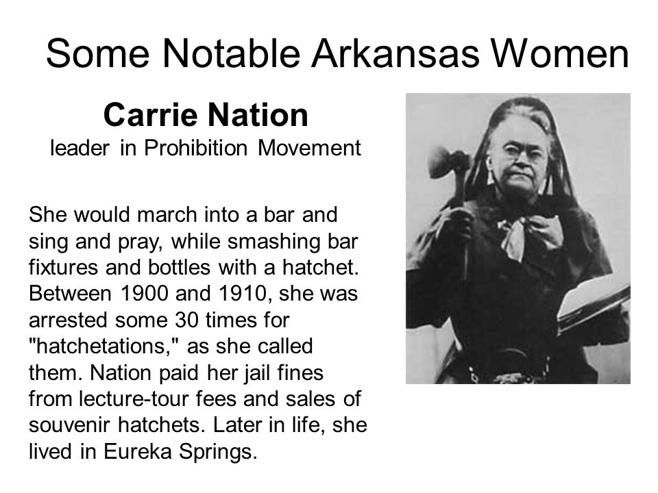 Some Notable Arkansas Women Carrie Nation leader in Prohibition Movement She would march into a bar and sing and pray, while smashing bar fixtures and bottles with a hatchet.