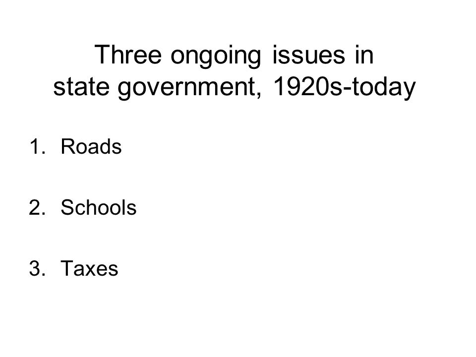 Three ongoing issues in state government, 1920s-today 1.Roads 2.Schools 3.Taxes