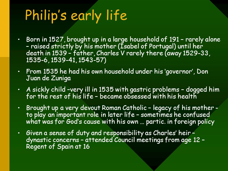 Philip's early life Born in 1527, brought up in a large household of 191 – rarely alone – raised strictly by his mother (Isabel of Portugal) until her