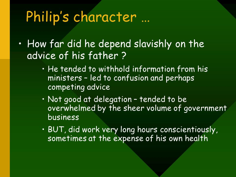 Philip's inheritance … Philip was King of Spain, but also separately King of Aragon and Castile Duke of Milan King of Naples and Sicily Ruler of Sardinia Ruler of Franche-comte Netherlands – multiple titles depending on each province (17) Philip's dominions were huge and, essentially, ungovernable as a unitary state.