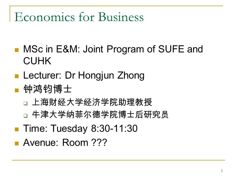 1 Economics for Business MSc in E&M: Joint Program of SUFE and CUHK Lecturer: Dr Hongjun Zhong 钟鸿钧博士  上海财经大学经济学院助理教授  牛津大学纳菲尔德学院博士后研究员 Time: Tuesday 8:30-11:30 Avenue: Room