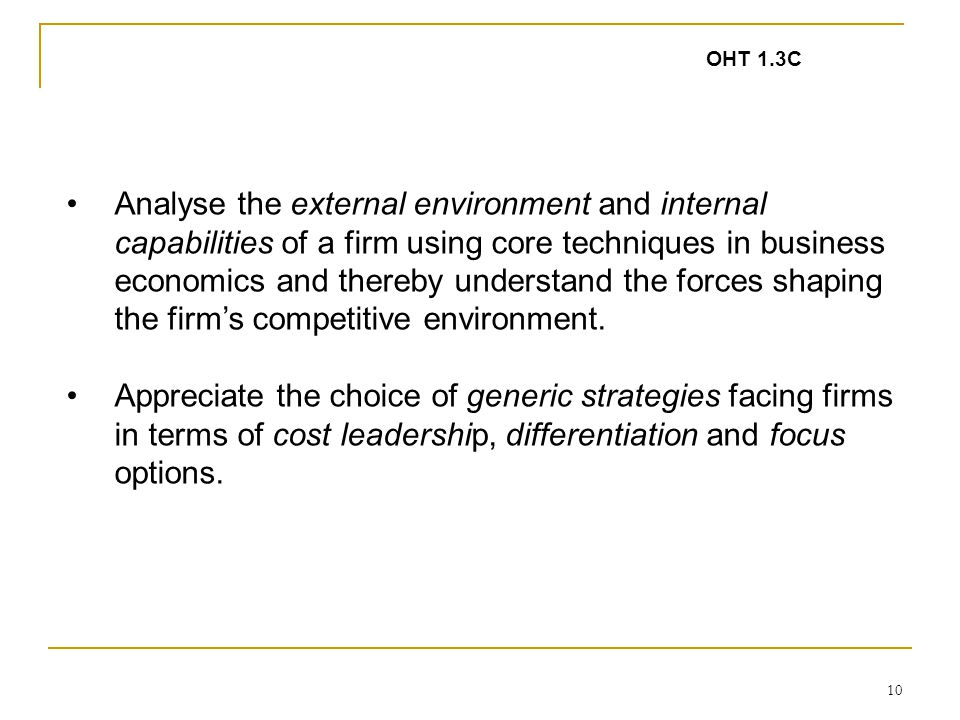 10 Analyse the external environment and internal capabilities of a firm using core techniques in business economics and thereby understand the forces shaping the firm's competitive environment.