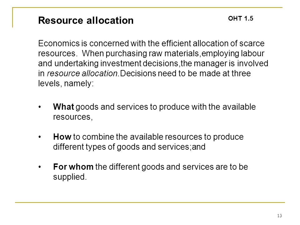 13 Resource allocation Economics is concerned with the efficient allocation of scarce resources. When purchasing raw materials,employing labour and un