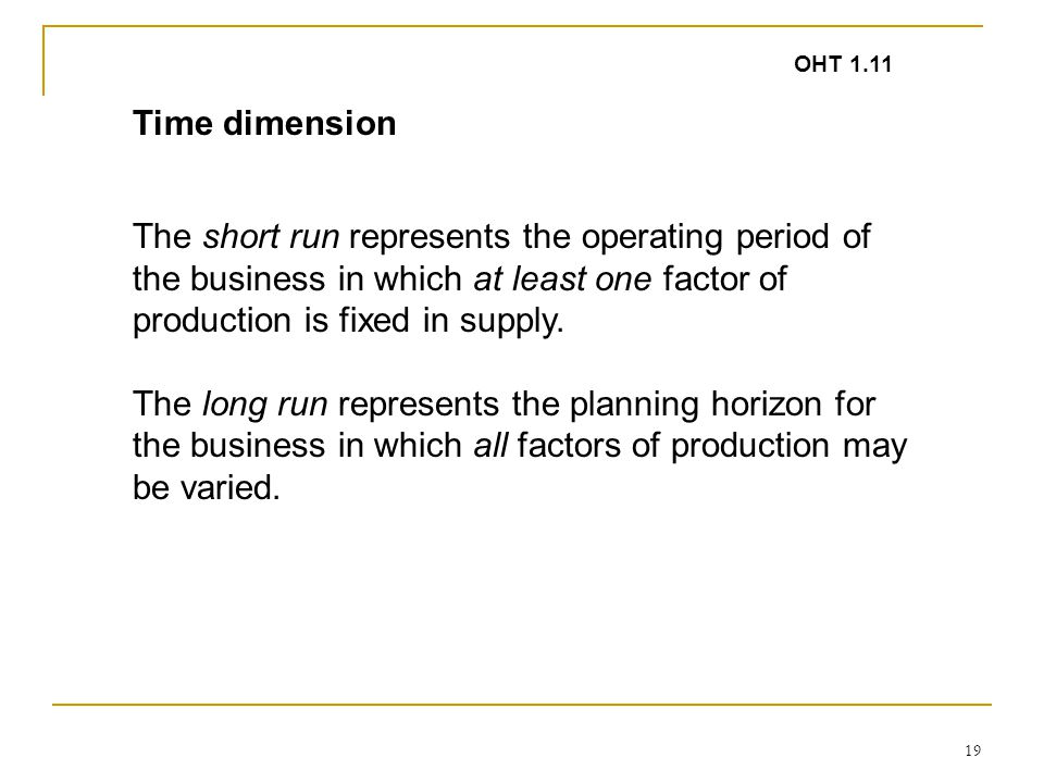 19 The short run represents the operating period of the business in which at least one factor of production is fixed in supply.