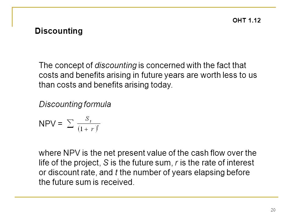20 The concept of discounting is concerned with the fact that costs and benefits arising in future years are worth less to us than costs and benefits