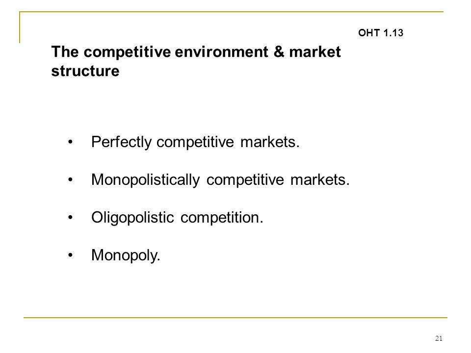 21 The competitive environment & market structure Perfectly competitive markets. Monopolistically competitive markets. Oligopolistic competition. Mono