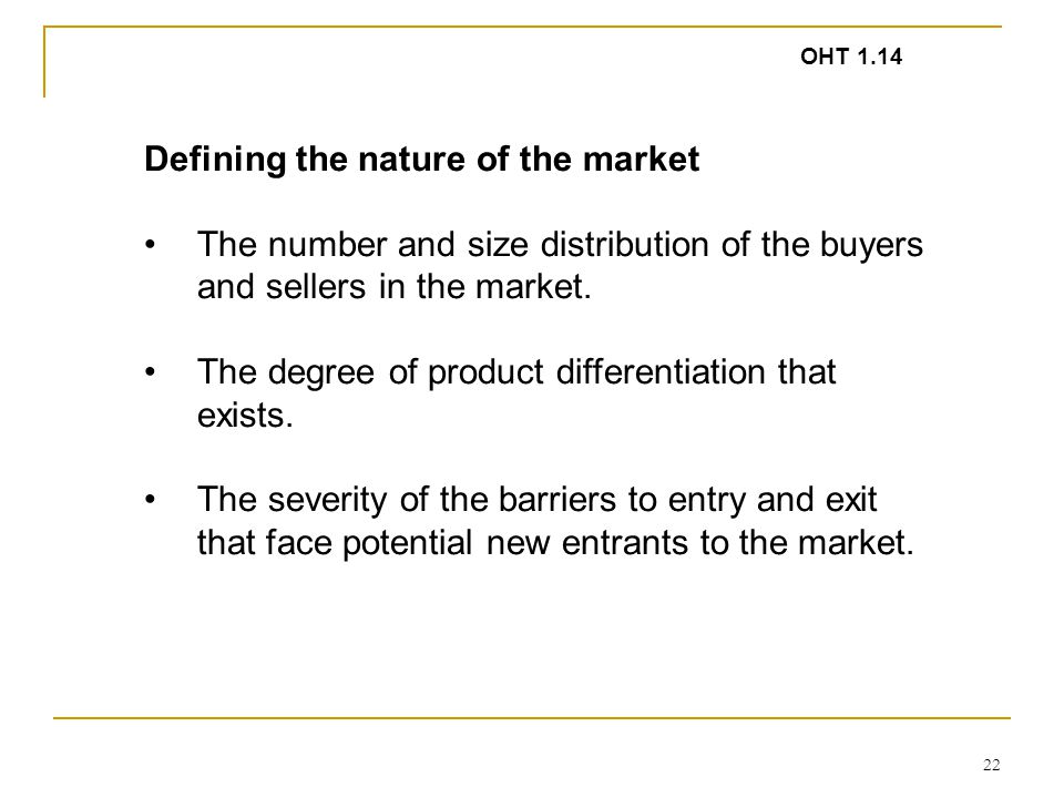 22 Defining the nature of the market The number and size distribution of the buyers and sellers in the market. The degree of product differentiation t