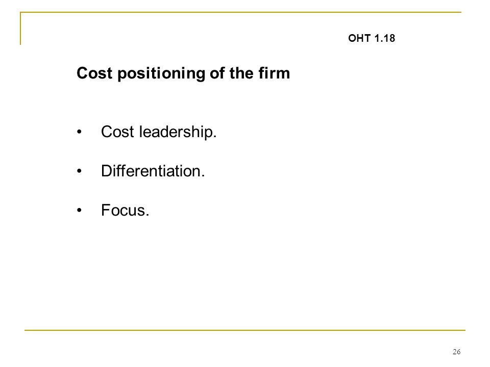 26 Cost positioning of the firm Cost leadership. Differentiation. Focus. OHT 1.18