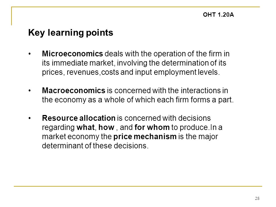 28 Key learning points Microeconomics deals with the operation of the firm in its immediate market, involving the determination of its prices, revenues,costs and input employment levels.