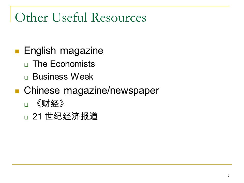 3 Other Useful Resources English magazine  The Economists  Business Week Chinese magazine/newspaper  《财经》  21 世纪经济报道