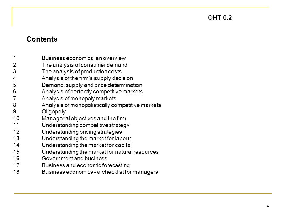 4 1 Business economics: an overview 2The analysis of consumer demand 3The analysis of production costs 4Analysis of the firm's supply decision 5Demand, supply and price determination 6Analysis of perfectly competitive markets 7Analysis of monopoly markets 8Analysis of monopolistically competitive markets 9Oligopoly 10Managerial objectives and the firm 11Understanding competitive strategy 12Understanding pricing strategies 13Understanding the market for labour 14Understanding the market for capital 15Understanding the market for natural resources 16Government and business 17Business and economic forecasting 18Business economics - a checklist for managers OHT 0.2 Contents