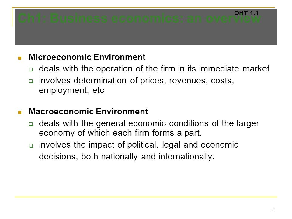 6 Ch1: Business economics: an overview Microeconomic Environment  deals with the operation of the firm in its immediate market  involves determination of prices, revenues, costs, employment, etc Macroeconomic Environment  deals with the general economic conditions of the larger economy of which each firm forms a part.
