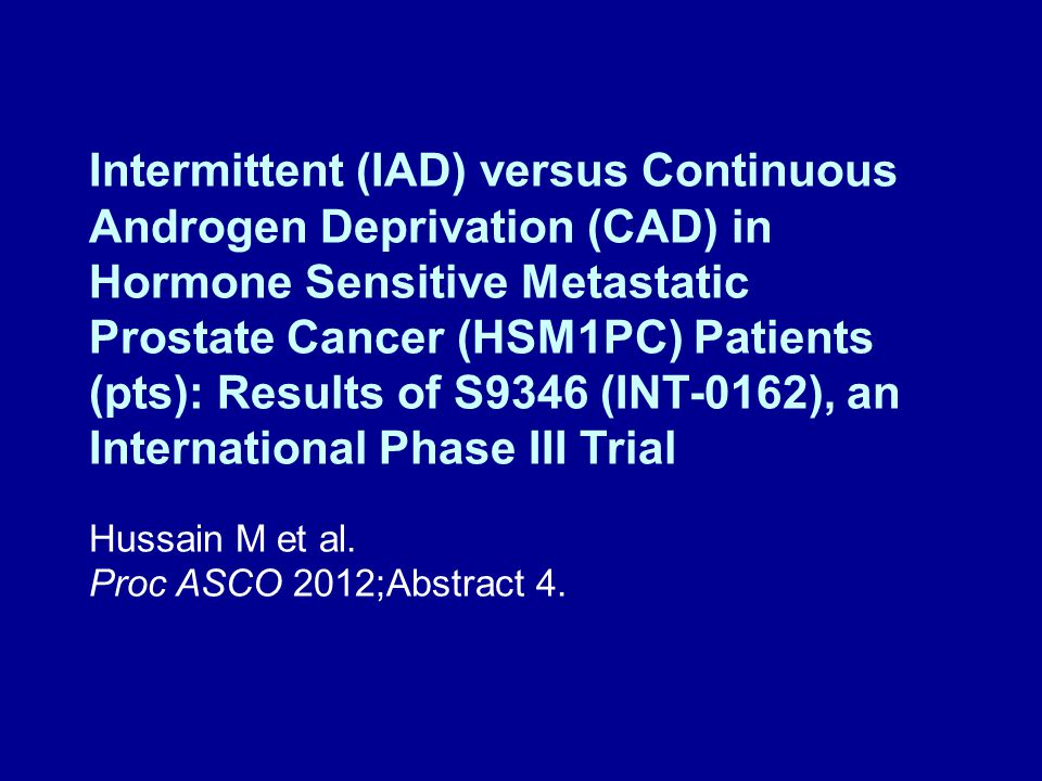 Intermittent (IAD) versus Continuous Androgen Deprivation (CAD) in Hormone Sensitive Metastatic Prostate Cancer (HSM1PC) Patients (pts): Results of S9346 (INT-0162), an International Phase III Trial Hussain M et al.